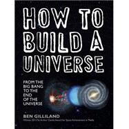 How to Build a Universe From the Big Bang to the End of the Universe by Gilliland, Ben, 9781454915904