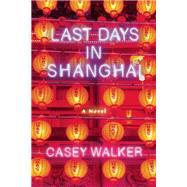 Last Days in Shanghai A Novel by Walker, Casey, 9781619025905