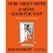 How About Never--Is Never Good for You? My Life in Cartoons by Mankoff, Bob, 9780805095906
