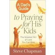 A Dad's Guide to Praying for His Kids by Chapman, Steve, 9780736955911