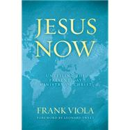 Jesus Now Unveiling the Present-Day Ministry of Christ by Viola, Frank, 9780781405911