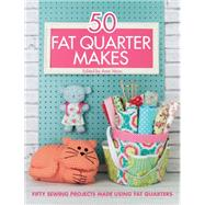 50 Fat Quarter Makes: 50 Sewing Projects Made Using Fat Quarters by , 9781446305911