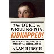 The Duke of Wellington, Kidnapped! The Incredible True Story of the Art Heist That Shocked a Nation by Hirsch, Alan; Charney, Noah, 9781619025912