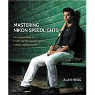 Mastering Nikon Speedlights A Complete Guide to Small Flash Photography and the Creative Lighting System by Hess, Alan, 9780134085913