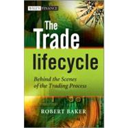 The Trade Lifecycle Behind the Scenes of the Trading Process by Baker, Robert P., 9780470685914