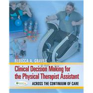 Clinical Decision Making for the Physical Therapy Assistant: Across the Continuum of Care by Graves, Rebecca A., 9780803625914