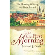 Like the First Morning: The Morning Offering As a Daily Renewal by Ortiz, Michael J.; Lori, William E., 9781594715914
