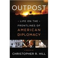 Outpost Life on the Frontlines of American Diplomacy: A Memoir by Hill, Christopher R., 9781451685916