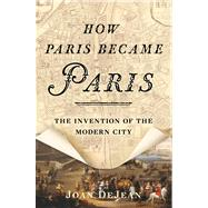 How Paris Became Paris The Invention of the Modern City by DeJean, Joan, 9781608195916