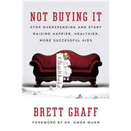 Not Buying It Stop Overspending and Start Raising Happier, Healthier, More Successful Kids by Graff, Brett, 9781580055918