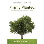 Firmly Planted How to Cultivate a Faith Rooted in Christ by Gallaty, Robby, 9781462745920
