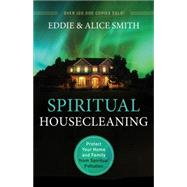 Spiritual Housecleaning: Protect Your Home and Family from Spiritual Pollution by Smith, Eddie; Smith, Alice, 9780800795924
