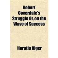 Robert Coverdale's Struggle Or, on the Wave of Success by Alger, Horatio, 9781153825924