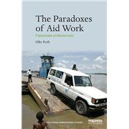 The Paradoxes of Aid Work: Passionate Professionals by Roth; Silke, 9780415745925