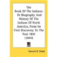 Book of the Indians : Or Biography and History of the Indians of North America, from Its First Discovery to the Year 1841 (1845) by Drake, Samuel G., 9780548645925