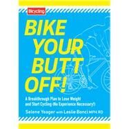 Bike Your Butt Off! A Breakthrough Plan to Lose Weight and Start Cycling (No Experience Necessary!) by Yeager, Selene; Bonci, Leslie, MPH, RD, 9781609615925