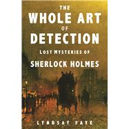 The Whole Art of Detection Lost Mysteries of Sherlock Holmes by Faye, Lyndsay, 9780802125927