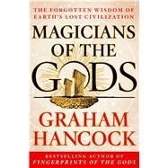 Magicians of the Gods The Forgotten Wisdom of Earth's Lost Civilization by Hancock, Graham, 9781250045928