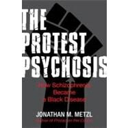 Protest Psychosis : How Schizophrenia Became a Black Disease by METZL, JONATHAN M., 9780807085929