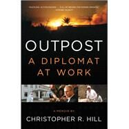 Outpost A Diplomat at Work by Hill, Christopher R., 9781451685930