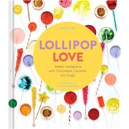 Lollipop Love: Sweet Indulgence With Chocolate, Caramel, and Sugar by Chu, Anita; Achilleos, Antonis, 9781452125930