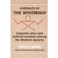 Portraits of 'the Whiteman': Linguistic Play and Cultural Symbols among the Western Apache by Keith H. Basso, 9780521295932