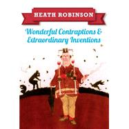 Heath Robinson - Wonderful Contraptions and Extraordinary Inventions by Robinson, William Heath, 9781445645933