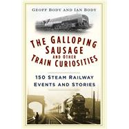The Galloping Sausage and Other Train Curiosities by Body, Geoff; Body, Ian, 9780750965934