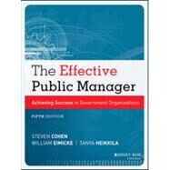 The Effective Public Manager Achieving Success in Government Organizations by Cohen, Steven; Eimicke, William; Heikkila, Tanya, 9781118555934