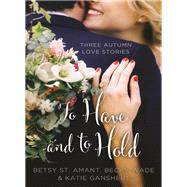 To Have and to Hold by St. Amant, Betsy; Ganshert, Katie; Wade, Becky, 9780310395935