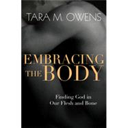 Embracing the Body: Finding God in Our Flesh and Bone by Owens, Tara M., 9780830835935