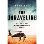 The Unraveling: High Hopes and Missed Opportunities in Iraq by Sky, Emma, 9781610395939
