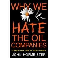 Why We Hate the Oil Companies Straight Talk from an Energy Insider by Hofmeister, John, 9780230115941