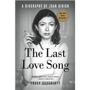 The Last Love Song A Biography of Joan Didion by Daugherty, Tracy, 9781250105943