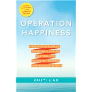 Operation Happiness The 3-Step Plan to Creating a Life of Lasting Joy, Abundant Energy, and Radical Bliss by Ling, Kristi, 9781623365943
