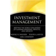 Investment Management : Meeting the Noble Challenges of Funding Pensions, Deficits, and Growth by Wagner, Wayne H.; Rieves, Ralph A.; Chernoff, Joel, 9780470455944