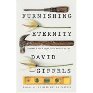 Furnishing Eternity A Father, a Son, a Coffin, and a Measure of Life by Giffels, David, 9781501105944