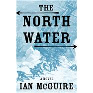 The North Water A Novel by McGuire, Ian, 9781627795944