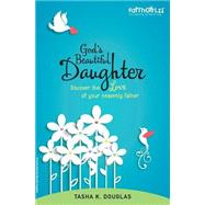 God's Beautiful Daughter: Discover the Love of Your Heavenly Father by Douglas, Tasha K., 9780310745945