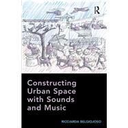 Constructing Urban Space with Sounds and Music by Belgiojoso,Ricciarda, 9781138245945