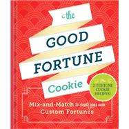 The Good Fortune Cookie: Mix-and-match Wishes Plus Recipes to Create Your Own Custom Fortune Cookies by Chronicle Books, 9781452125947