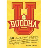 Buddha U 108 Mindfulness Lessons for Surviving Test Stress, Freshman 15, Friend Drama, Insane Roommates, Awkward Dates, Late Nights, Morning Lectures...and Other College Challenges by Parachin, Victor M., 9781612435947