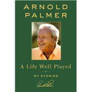 A Life Well Played My Stories by Palmer, Arnold, 9781250085948