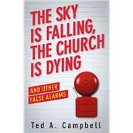 The Sky Is Falling, the Church Is Dying and Other False Alarms by Campbell, Ted A., 9781426785948