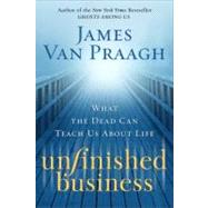Unfinished Business : What the Dead Can Teach Us about Life by Van Praagh, James, 9780061915949