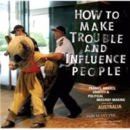 How to Make Trouble and Influence People : Pranks, Hoaxes, Graffiti and Political Mischief-Making from Across Australia by Unknown, 9781604865950