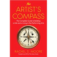 The Artist's Compass The Complete Guide to Building a Life and a Living in the Performing Arts by Moore, Rachel S., 9781501105951