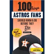 100 Things Astros Fans Should Know & Do Before They Die by Mctaggart, Brian; Biggio, Craig, 9781629375953