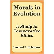 Morals in Evolution : A Study in Comparative Ethics by Hobhouse, L. T., 9781410215956