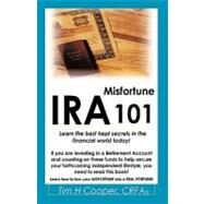 Ira Misfortune 101 : Learn the best kept secrets in the financial world Today! by Cooper, Tim H., 9781426915956